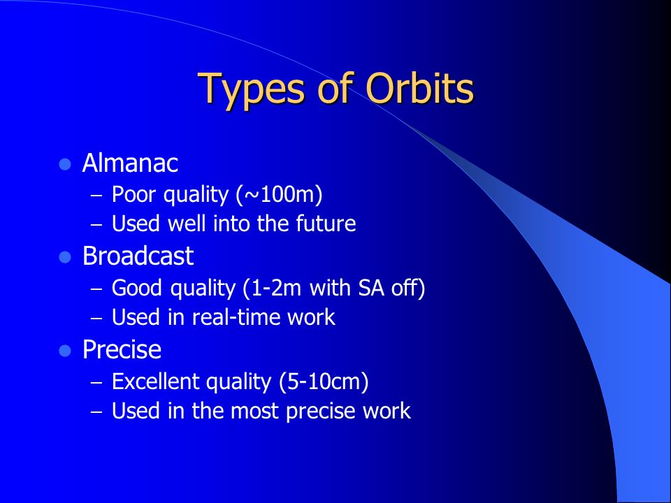 Types of Orbits Almanac – Poor quality (~100m) – Used well into the future Broadcast – Good quality (1-2m with SA off) – Used in real-time work Precise – Excellent quality (5-10cm) – Used in the most precise work