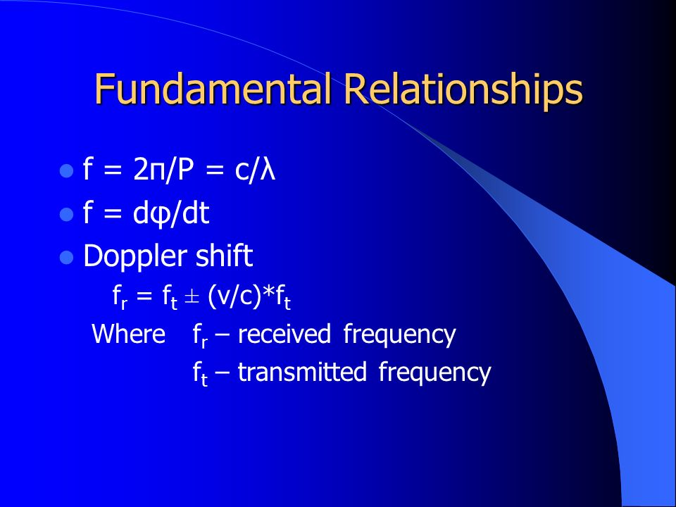 Fundamental Relationships f = 2π/P = c/λ f = dφ/dt Doppler shift f r = f t ± (v/c)*f t Wheref r – received frequency f t – transmitted frequency
