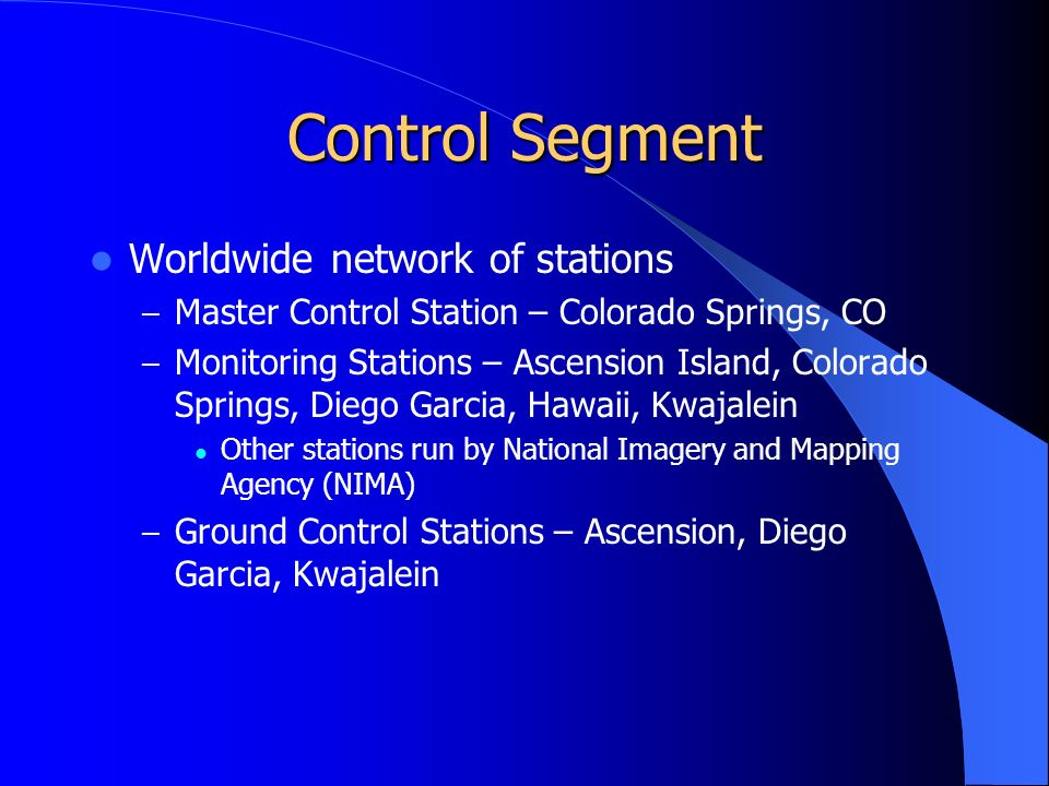 Control Segment Worldwide network of stations – Master Control Station – Colorado Springs, CO – Monitoring Stations – Ascension Island, Colorado Springs, Diego Garcia, Hawaii, Kwajalein Other stations run by National Imagery and Mapping Agency (NIMA) – Ground Control Stations – Ascension, Diego Garcia, Kwajalein