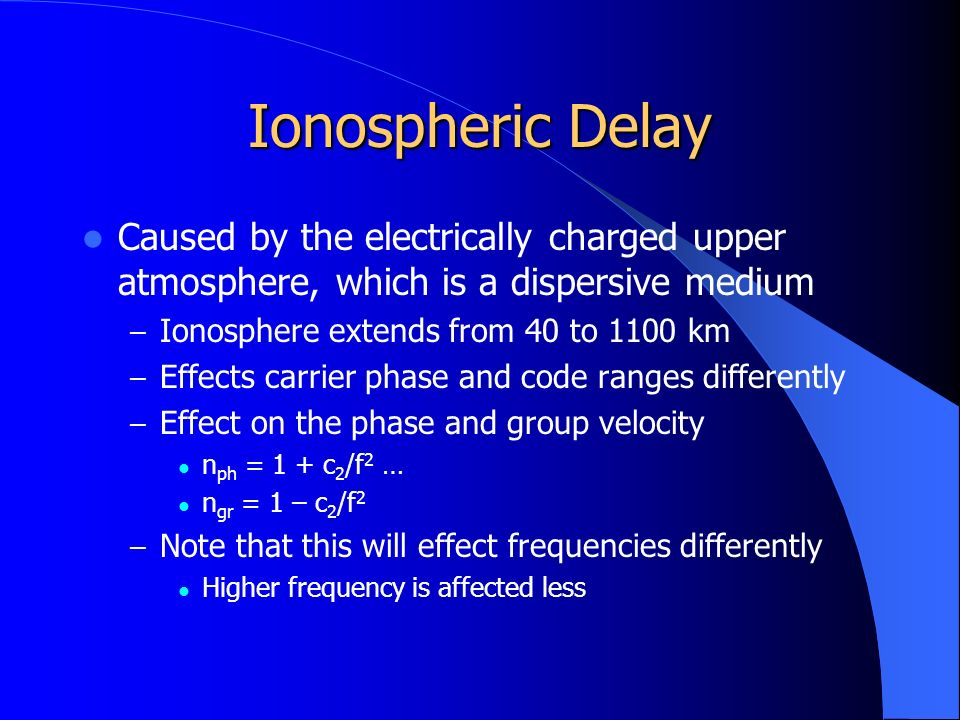 Ionospheric Delay Caused by the electrically charged upper atmosphere, which is a dispersive medium – Ionosphere extends from 40 to 1100 km – Effects carrier phase and code ranges differently – Effect on the phase and group velocity n ph = 1 + c 2 /f 2 … n gr = 1 – c 2 /f 2 – Note that this will effect frequencies differently Higher frequency is affected less