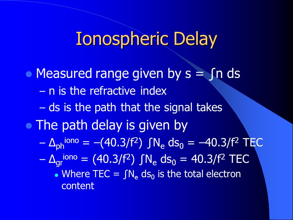 Ionospheric Delay Measured range given by s = ∫n ds – n is the refractive index – ds is the path that the signal takes The path delay is given by – Δ ph iono = –(40.3/f 2 ) ∫N e ds 0 = –40.3/f 2 TEC – Δ gr iono = (40.3/f 2 ) ∫N e ds 0 = 40.3/f 2 TEC Where TEC = ∫N e ds 0 is the total electron content