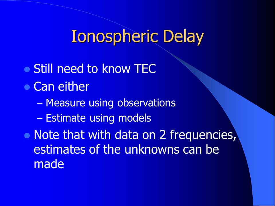 Ionospheric Delay Still need to know TEC Can either – Measure using observations – Estimate using models Note that with data on 2 frequencies, estimates of the unknowns can be made