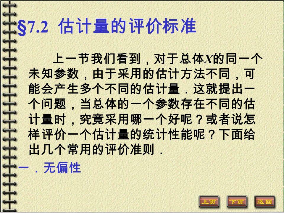 §7.2 估计量的评价标准 上一节我们看到,对于总体 X 的同一个 未知参数,由于采用的估计方法不同,可 能会产生多个不同的估计量.这就提出一 个问题,当总体的一个参数存在不同的估 计量时,究竟采用哪一个好呢?或者说怎 样评价一个估计量的统计性能呢?下面给 出几个常用的评价准则. 一.无偏性