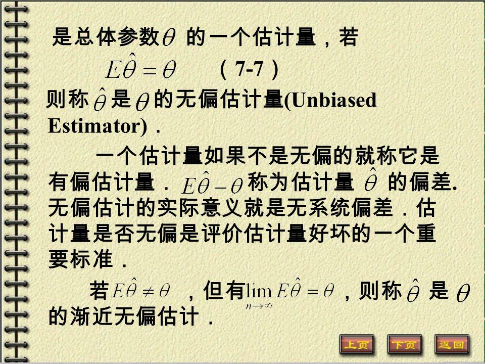 是总体参数 的一个估计量,若 ( 7-7 ) 则称 是 的无偏估计量 (Unbiased Estimator) . 一个估计量如果不是无偏的就称它是 有偏估计量. 称为估计量 的偏差.