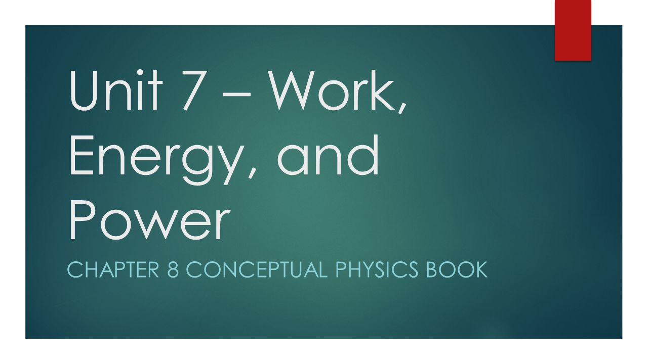 Unit 7 – Work, Energy, and Power CHAPTER 8 CONCEPTUAL PHYSICS BOOK ...