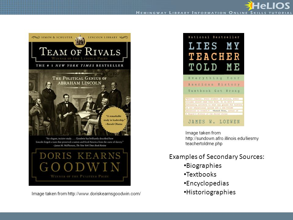 Examples of Secondary Sources: Biographies Textbooks Encyclopedias Historiographies Image taken from http://www.doriskearnsgoodwin.com/ Image taken from http://sundown.afro.illinois.edu/liesmy teachertoldme.php