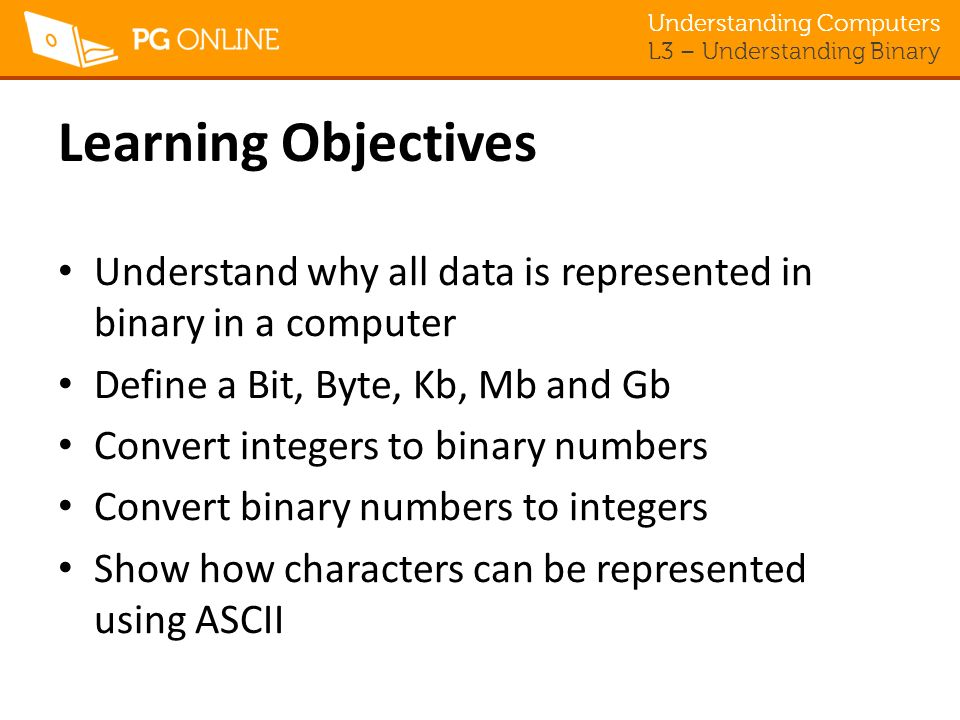 Understanding Computers L3 – Understanding Binary Learning Objectives Understand why all data is represented in binary in a computer Define a Bit, Byte, Kb, Mb and Gb Convert integers to binary numbers Convert binary numbers to integers Show how characters can be represented using ASCII