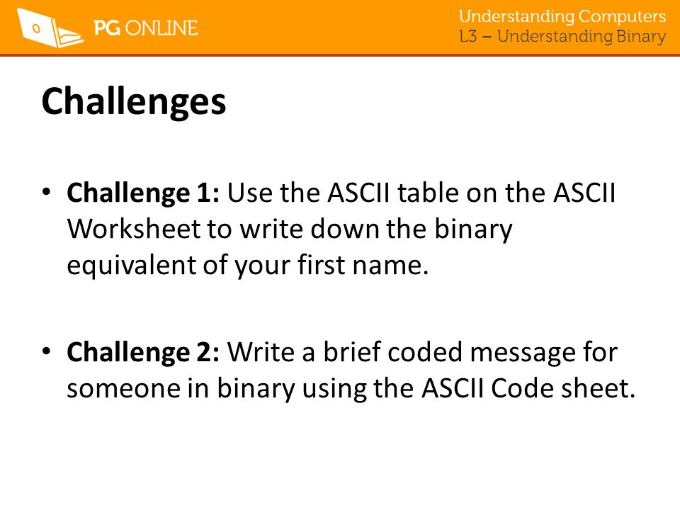 Understanding Computers L3 – Understanding Binary Challenges Challenge 1: Use the ASCII table on the ASCII Worksheet to write down the binary equivalent of your first name.