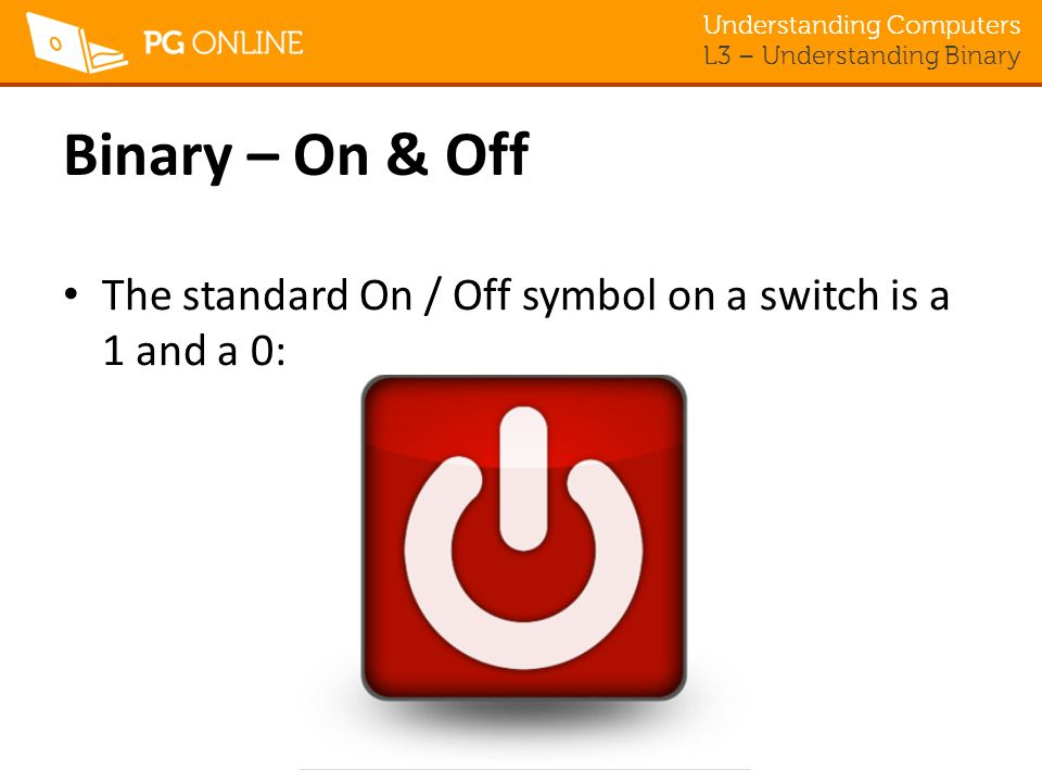 Understanding Computers L3 – Understanding Binary Binary – On & Off The standard On / Off symbol on a switch is a 1 and a 0: