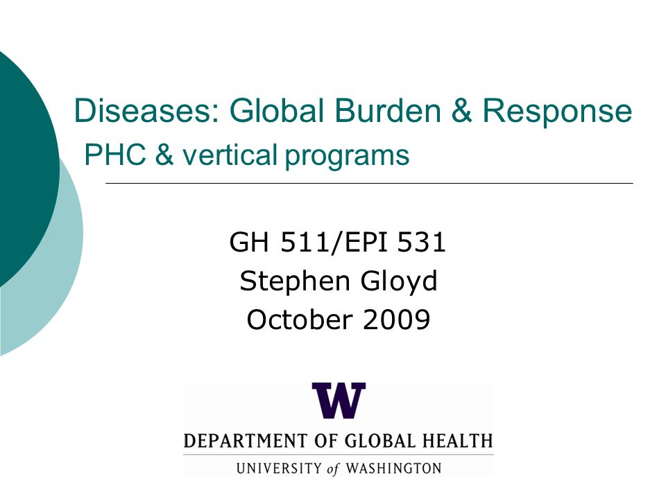 Diseases: Global Burden & Response PHC & vertical programs GH 511/EPI 531 Stephen Gloyd October 2009