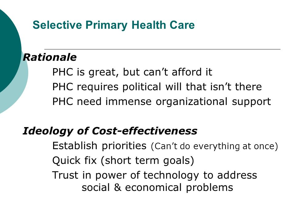 Selective Primary Health Care Rationale PHC is great, but can't afford it PHC requires political will that isn't there PHC need immense organizational support Ideology of Cost-effectiveness Establish priorities (Can't do everything at once) Quick fix (short term goals) Trust in power of technology to address social & economical problems
