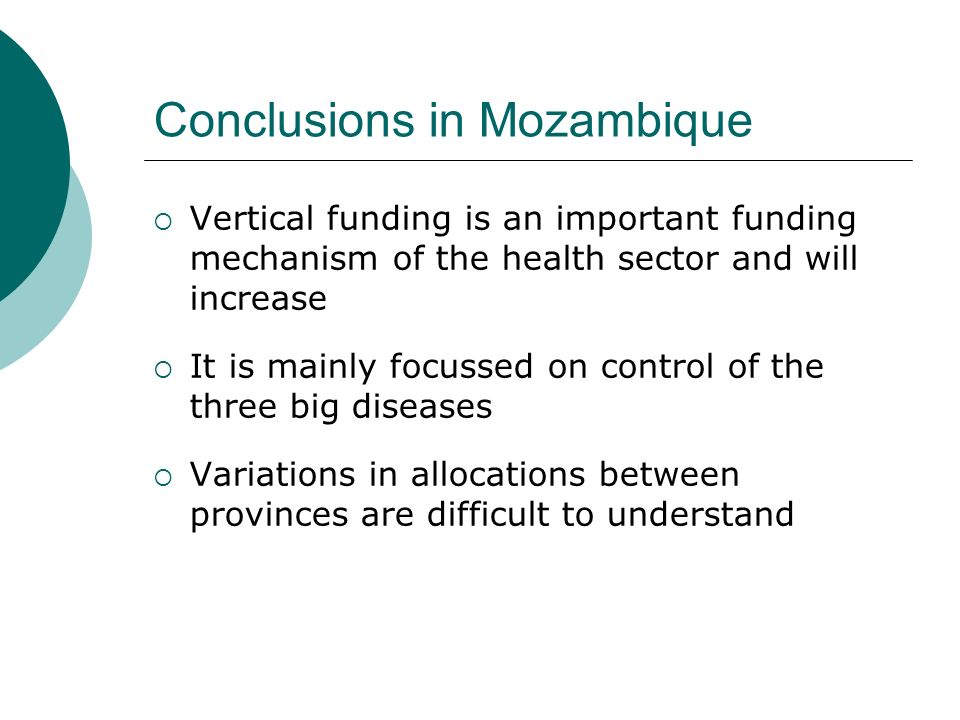 Conclusions in Mozambique  Vertical funding is an important funding mechanism of the health sector and will increase  It is mainly focussed on control of the three big diseases  Variations in allocations between provinces are difficult to understand