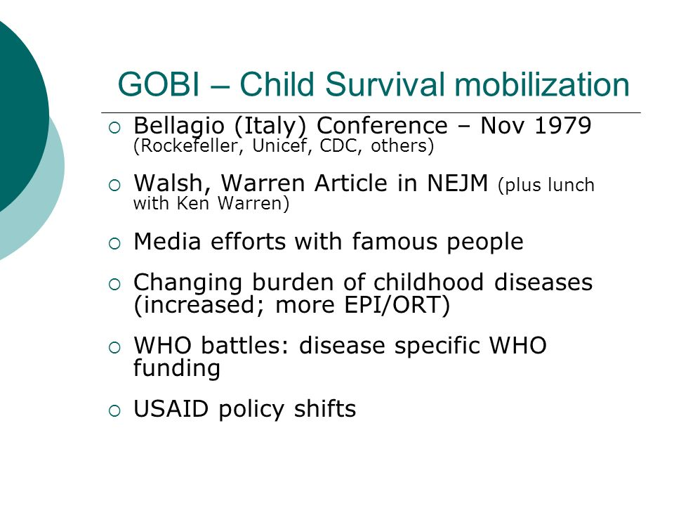 GOBI – Child Survival mobilization  Bellagio (Italy) Conference – Nov 1979 (Rockefeller, Unicef, CDC, others)  Walsh, Warren Article in NEJM (plus lunch with Ken Warren)  Media efforts with famous people  Changing burden of childhood diseases (increased; more EPI/ORT)  WHO battles: disease specific WHO funding  USAID policy shifts