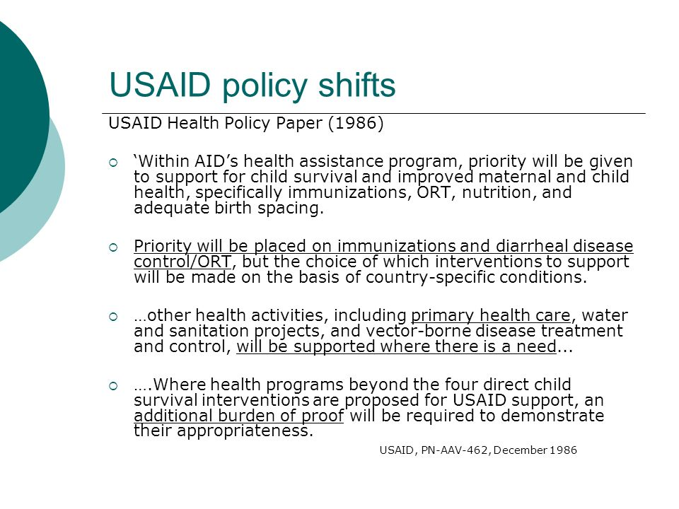 USAID policy shifts USAID Health Policy Paper (1986)  'Within AID's health assistance program, priority will be given to support for child survival and improved maternal and child health, specifically immunizations, ORT, nutrition, and adequate birth spacing.