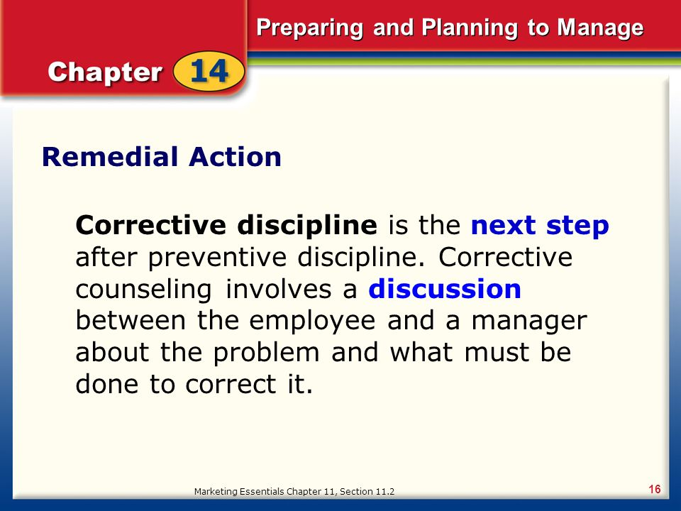 Preparing and Planning to Manage 16 Remedial Action Corrective discipline is the next step after preventive discipline.