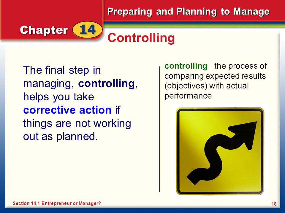Preparing and Planning to Manage 18 Controlling The final step in managing, controlling, helps you take corrective action if things are not working out as planned.