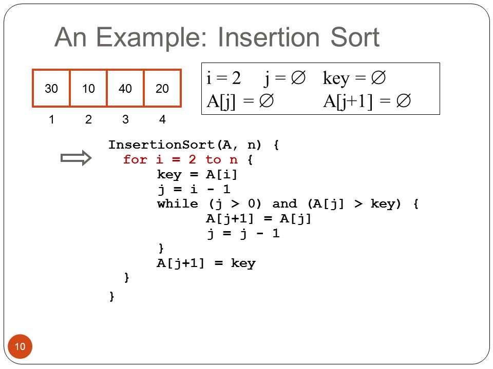 An Example: Insertion Sort InsertionSort(A, n) { for i = 2 to n { key = A[i] j = i - 1 while (j > 0) and (A[j] > key) { A[j+1] = A[j] j = j - 1 } A[j+1] = key } } i = 2 j =  key =  A[j] =  A[j+1] =  10