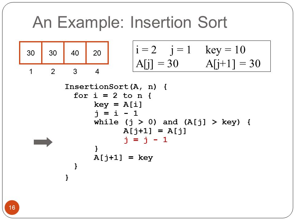 An Example: Insertion Sort InsertionSort(A, n) { for i = 2 to n { key = A[i] j = i - 1 while (j > 0) and (A[j] > key) { A[j+1] = A[j] j = j - 1 } A[j+1] = key } } i = 2j = 1key = 10 A[j] = 30 A[j+1] = 30 16