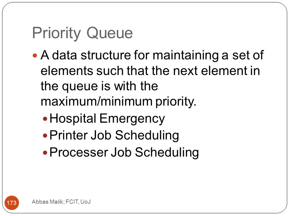Priority Queue Abbas Malik; FCIT, UoJ 173 A data structure for maintaining a set of elements such that the next element in the queue is with the maximum/minimum priority.