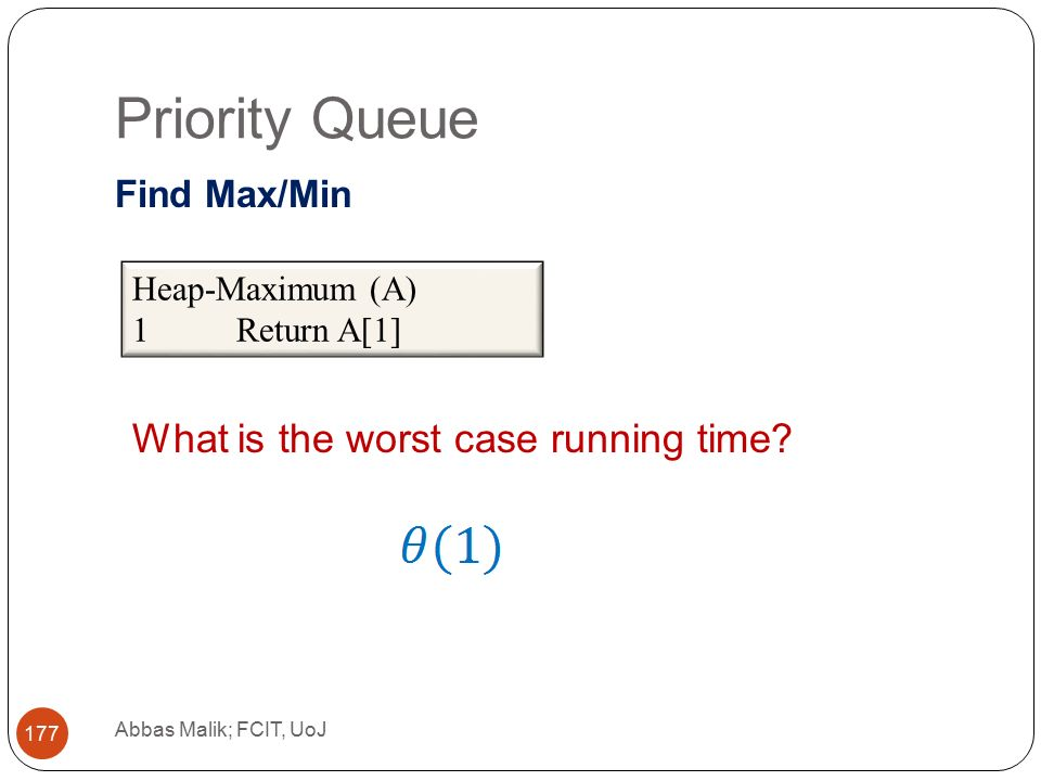 Priority Queue Abbas Malik; FCIT, UoJ 177 Find Max/Min Heap-Maximum (A) 1Return A[1] What is the worst case running time