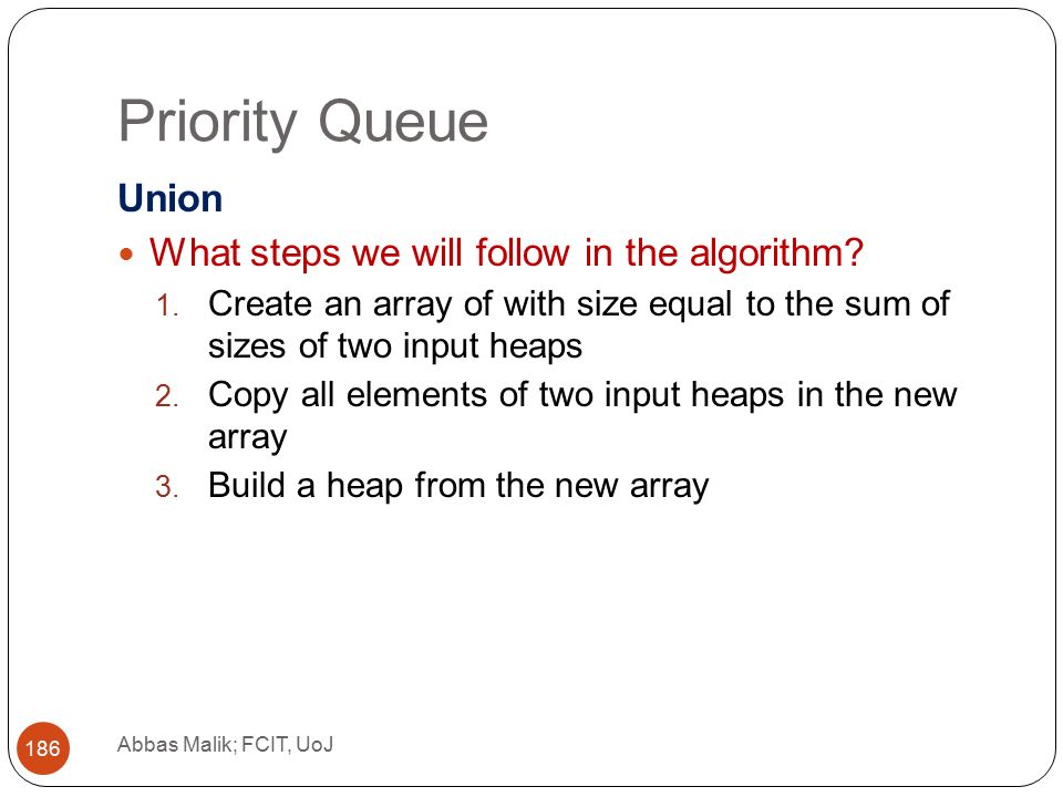 Priority Queue Abbas Malik; FCIT, UoJ 186 Union What steps we will follow in the algorithm.
