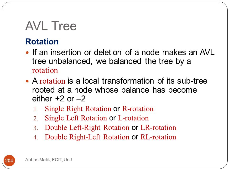 AVL Tree Abbas Malik; FCIT, UoJ 204 Rotation If an insertion or deletion of a node makes an AVL tree unbalanced, we balanced the tree by a rotation A rotation is a local transformation of its sub-tree rooted at a node whose balance has become either +2 or –2 1.