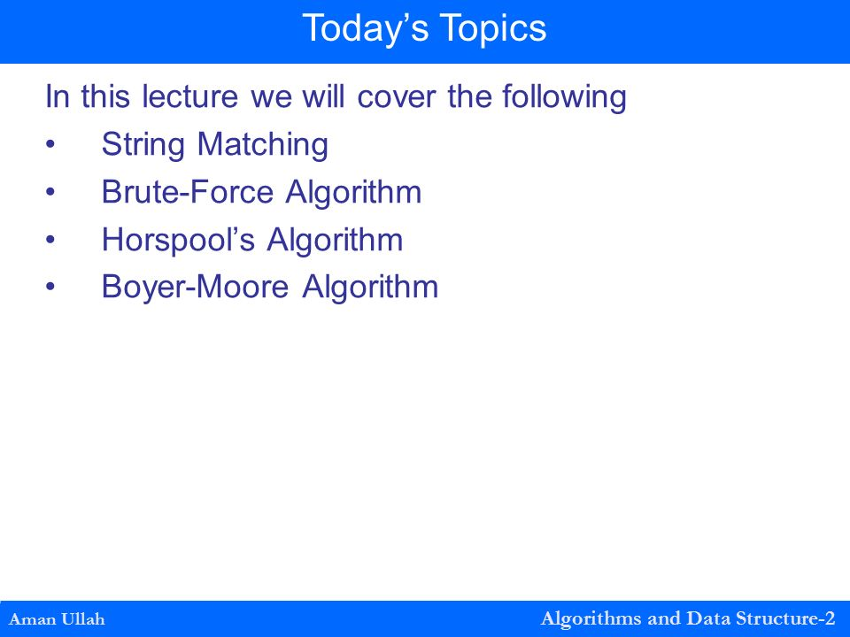In this lecture we will cover the following String Matching Brute-Force Algorithm Horspool's Algorithm Boyer-Moore Algorithm Aman Ullah Algorithms and Data Structure-2 Today's Topics