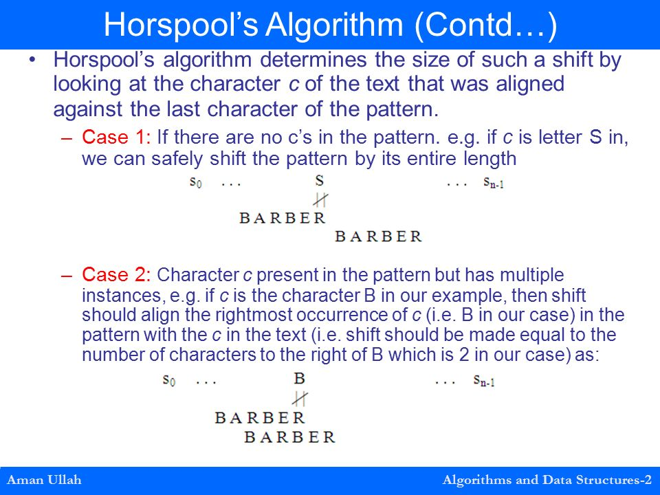Horspool's algorithm determines the size of such a shift by looking at the character c of the text that was aligned against the last character of the pattern.
