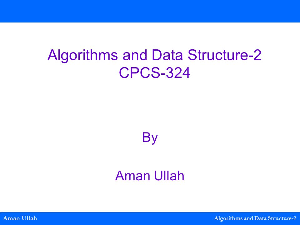 Algorithms and Data Structure-2 CPCS-324 By Aman Ullah Aman Ullah Algorithms and Data Structure-2