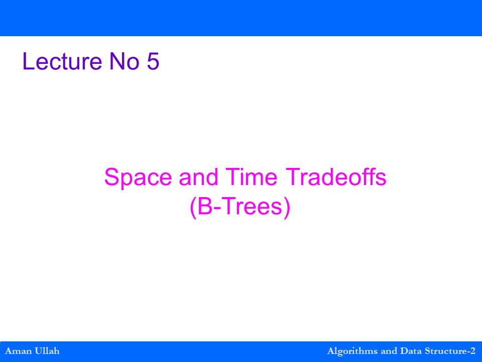 Lecture No 5 Space and Time Tradeoffs (B-Trees) Aman Ullah Algorithms and Data Structure-2