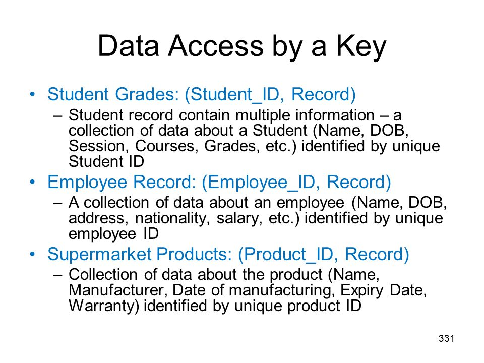 Data Access by a Key 331 Student Grades: (Student_ID, Record) –Student record contain multiple information – a collection of data about a Student (Name, DOB, Session, Courses, Grades, etc.) identified by unique Student ID Employee Record: (Employee_ID, Record) –A collection of data about an employee (Name, DOB, address, nationality, salary, etc.) identified by unique employee ID Supermarket Products: (Product_ID, Record) –Collection of data about the product (Name, Manufacturer, Date of manufacturing, Expiry Date, Warranty) identified by unique product ID