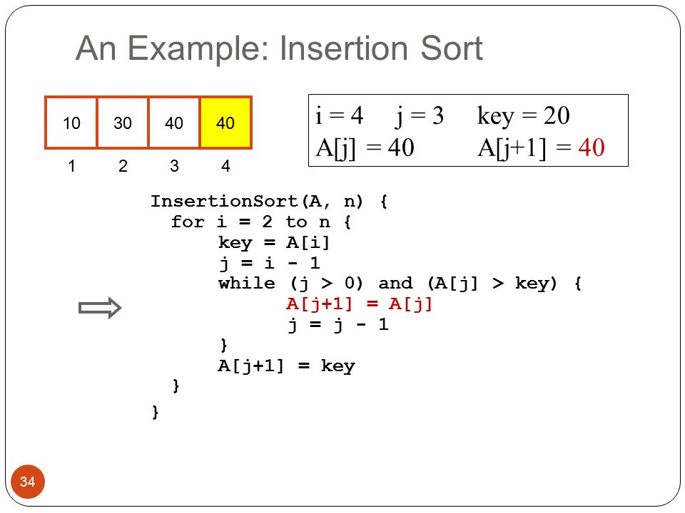 An Example: Insertion Sort InsertionSort(A, n) { for i = 2 to n { key = A[i] j = i - 1 while (j > 0) and (A[j] > key) { A[j+1] = A[j] j = j - 1 } A[j+1] = key } } i = 4j = 3key = 20 A[j] = 40 A[j+1] = 40 34