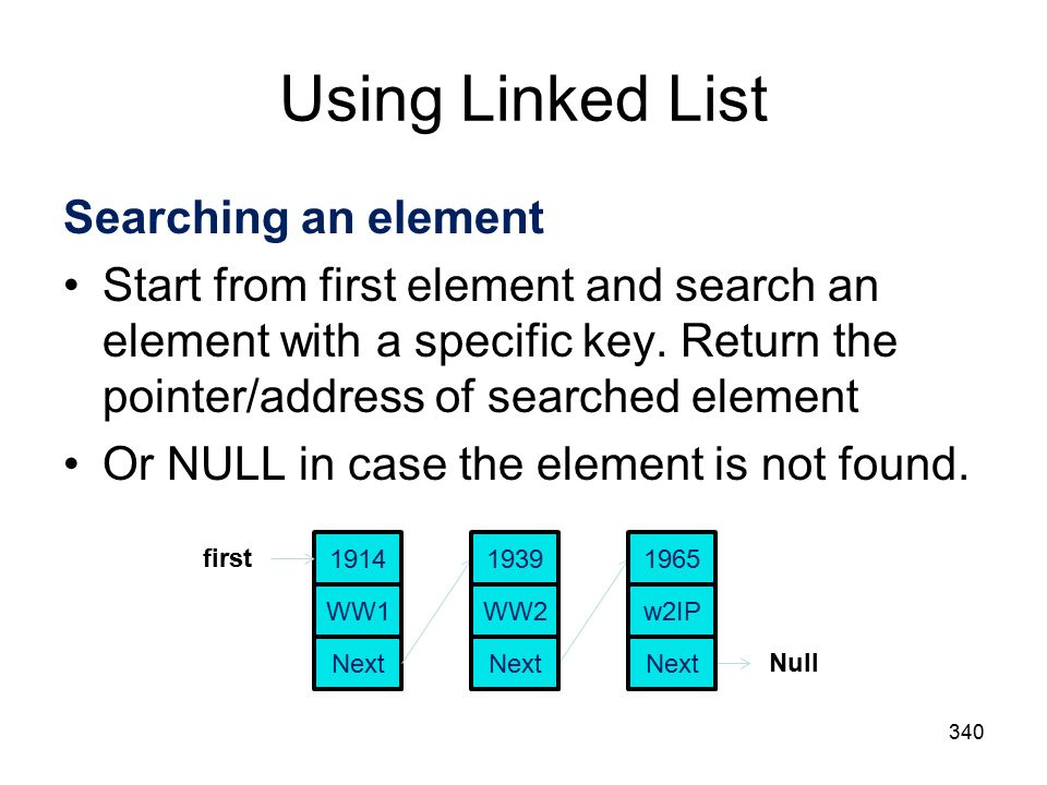 Using Linked List 340 Searching an element Start from first element and search an element with a specific key.