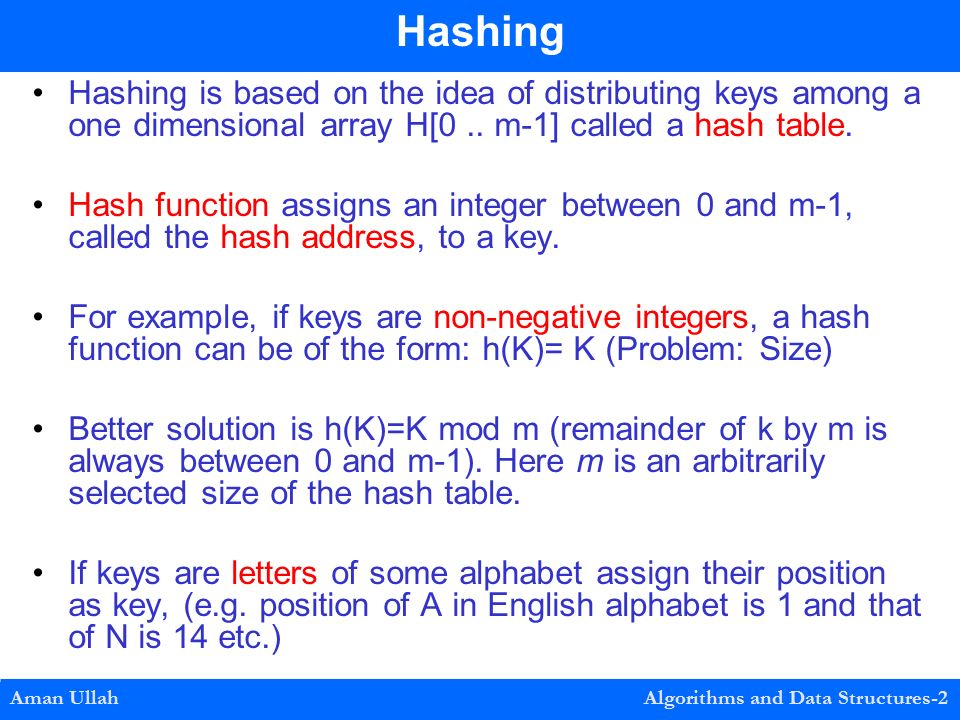 Hashing is based on the idea of distributing keys among a one dimensional array H[0..