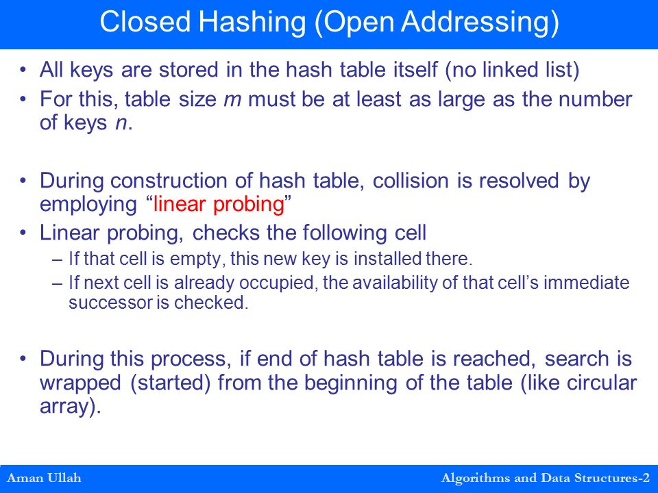 All keys are stored in the hash table itself (no linked list) For this, table size m must be at least as large as the number of keys n.