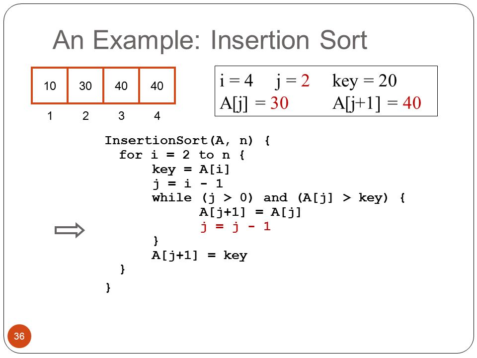 An Example: Insertion Sort InsertionSort(A, n) { for i = 2 to n { key = A[i] j = i - 1 while (j > 0) and (A[j] > key) { A[j+1] = A[j] j = j - 1 } A[j+1] = key } } i = 4j = 2key = 20 A[j] = 30 A[j+1] = 40 36