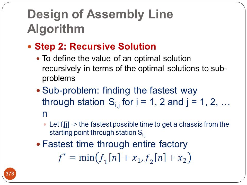 Design of Assembly Line Algorithm 373 Step 2: Recursive Solution To define the value of an optimal solution recursively in terms of the optimal solutions to sub- problems Sub-problem: finding the fastest way through station S i,j for i = 1, 2 and j = 1, 2, … n Let f i [j] -> the fastest possible time to get a chassis from the starting point through station S i,j Fastest time through entire factory