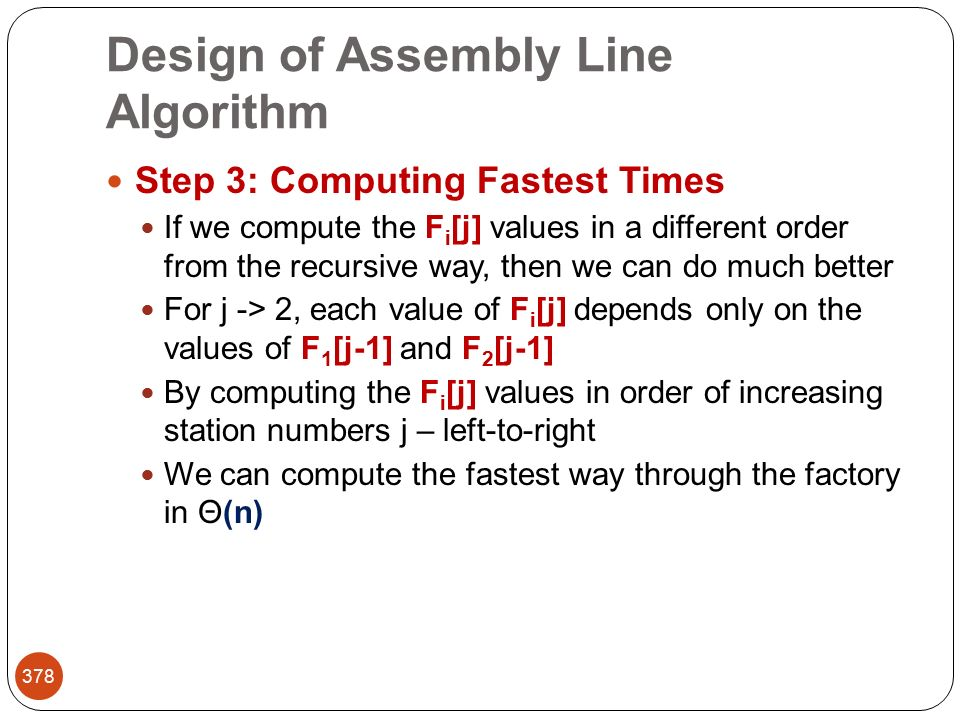 Design of Assembly Line Algorithm 378 Step 3: Computing Fastest Times If we compute the F i [j] values in a different order from the recursive way, then we can do much better For j -> 2, each value of F i [j] depends only on the values of F 1 [j-1] and F 2 [j-1] By computing the F i [j] values in order of increasing station numbers j – left-to-right We can compute the fastest way through the factory in Θ(n)