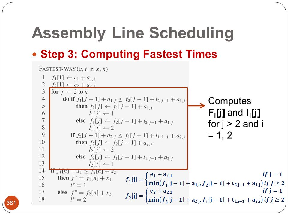 Assembly Line Scheduling Abbas Malik; FCIT, King Abdulaziz University 381 Step 3: Computing Fastest Times Computes F i [j] and l i [j] for j > 2 and i = 1, 2