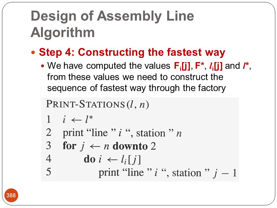Design of Assembly Line Algorithm 388 Step 4: Constructing the fastest way We have computed the values F i [j], F*, l i [j] and l *, from these values we need to construct the sequence of fastest way through the factory