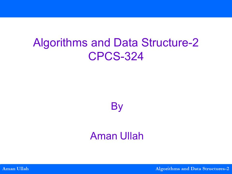 Algorithms and Data Structure-2 CPCS-324 By Aman Ullah Aman Ullah Algorithms and Data Structures-2