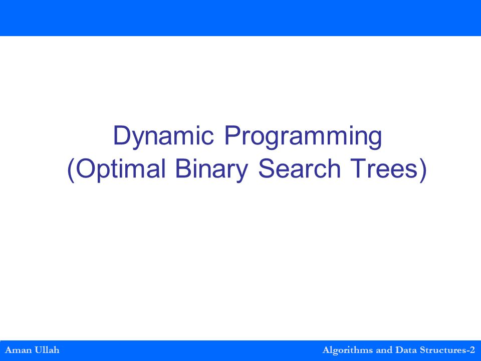 Dynamic Programming (Optimal Binary Search Trees) Aman Ullah Algorithms and Data Structures-2