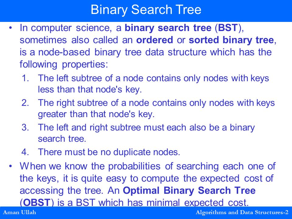 In computer science, a binary search tree (BST), sometimes also called an ordered or sorted binary tree, is a node-based binary tree data structure which has the following properties: 1.The left subtree of a node contains only nodes with keys less than that node s key.
