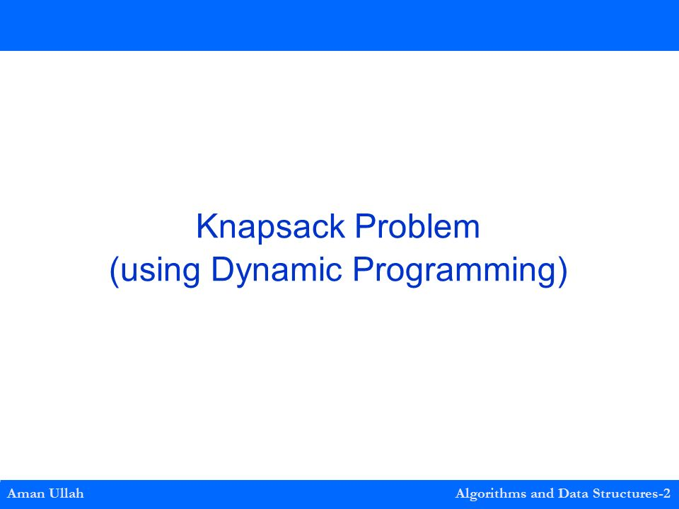 Aman Ullah Algorithms and Data Structures-2 Knapsack Problem (using Dynamic Programming)