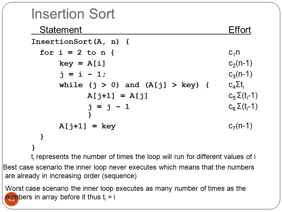 Insertion Sort Statement Effort InsertionSort(A, n) { for i = 2 to n { c 1 n key = A[i] c 2 (n-1) j = i - 1; c 3 (n-1) while (j > 0) and (A[j] > key) { c 4 Σt i A[j+1] = A[j] c 5 Σ(t i -1) j = j - 1 c 6 Σ(t i -1) } A[j+1] = key c 7 (n-1) } 45 t i represents the number of times the loop will run for different values of i Best case scenario the inner loop never executes which means that the numbers are already in increasing order (sequence) Worst case scenario the inner loop executes as many number of times as the numbers in array before it thus t i = i