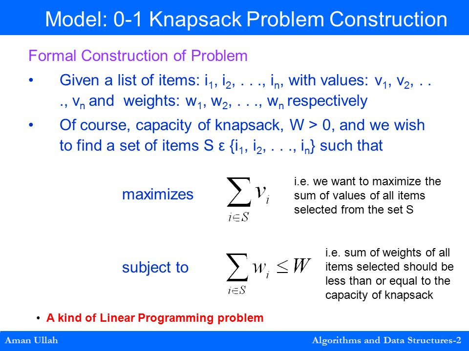 0-1 Knapsack Problem Construction Formal Construction of Problem Given a list of items: i 1, i 2,..., i n, with values: v 1, v 2,..., v n and weights: w 1, w 2,..., w n respectively Of course, capacity of knapsack, W > 0, and we wish to find a set of items S ε {i 1, i 2,..., i n } such that maximizes subject to Aman Ullah Algorithms and Data Structures-2 Model: 0-1 Knapsack Problem Construction i.e.