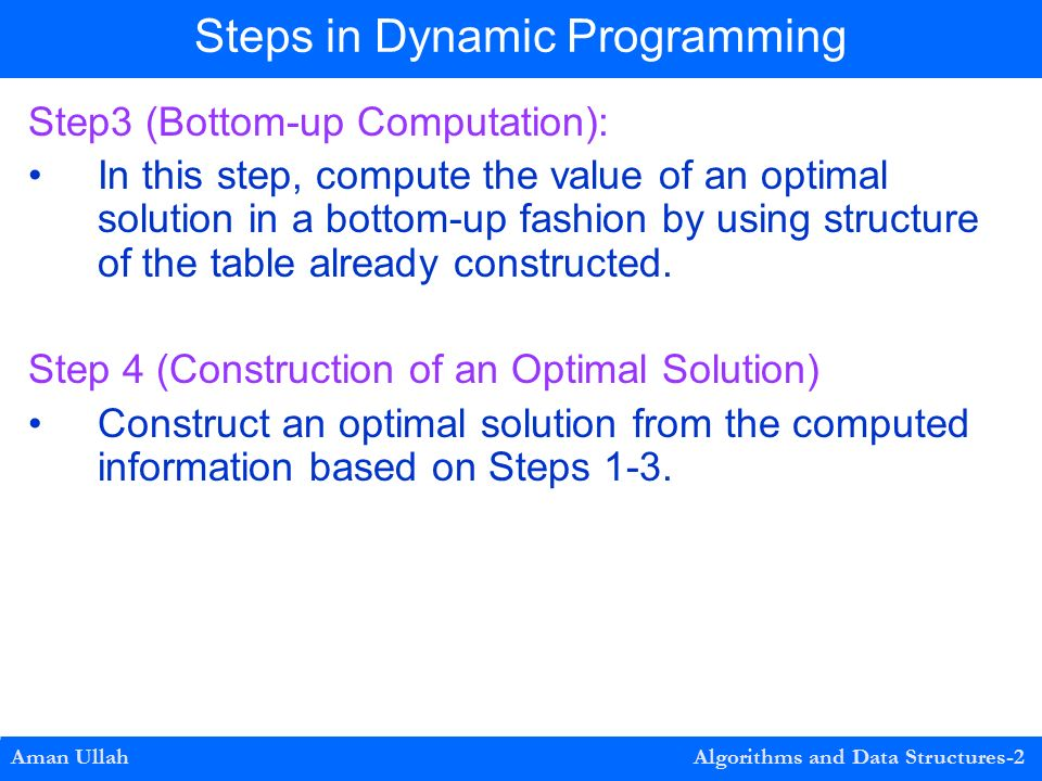Step3 (Bottom-up Computation): In this step, compute the value of an optimal solution in a bottom-up fashion by using structure of the table already constructed.