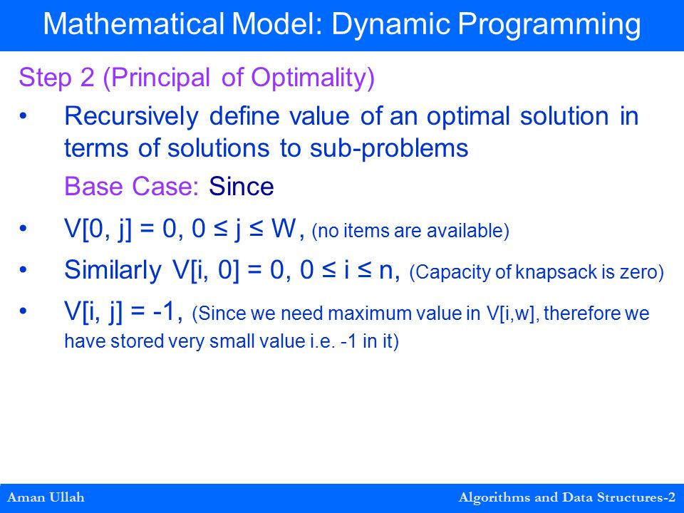 Step 2 (Principal of Optimality) Recursively define value of an optimal solution in terms of solutions to sub-problems Base Case: Since V[0, j] = 0, 0 ≤ j ≤ W, (no items are available) Similarly V[i, 0] = 0, 0 ≤ i ≤ n, (Capacity of knapsack is zero) V[i, j] = -1, (Since we need maximum value in V[i,w], therefore we have stored very small value i.e.