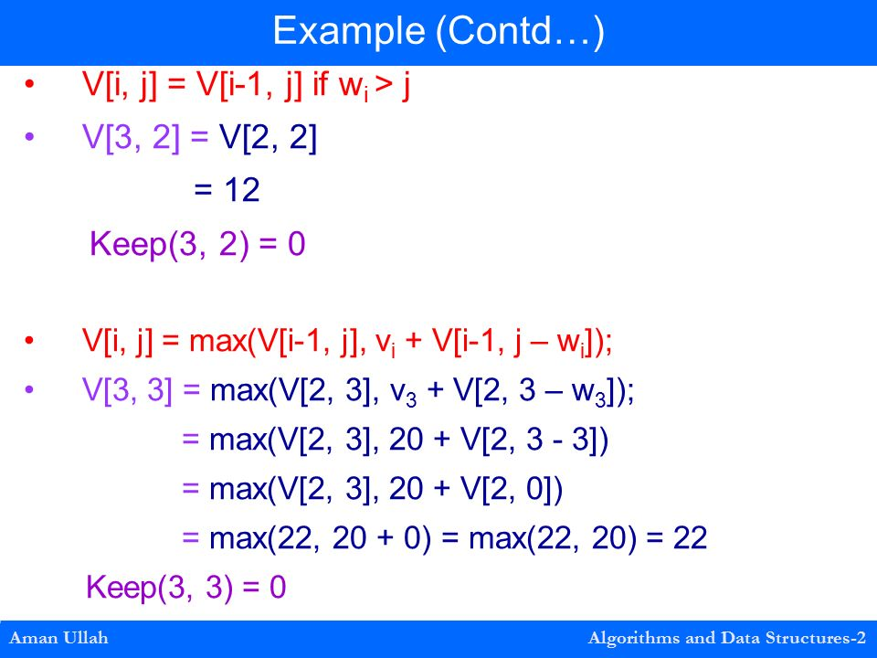 V[i, j] = V[i-1, j] if w i > j V[3, 2] = V[2, 2] = 12 Keep(3, 2) = 0 V[i, j] = max(V[i-1, j], v i + V[i-1, j – w i ]); V[3, 3] = max(V[2, 3], v 3 + V[2, 3 – w 3 ]); = max(V[2, 3], 20 + V[2, 3 - 3]) = max(V[2, 3], 20 + V[2, 0]) = max(22, ) = max(22, 20) = 22 Keep(3, 3) = 0 Example (Contd…) Aman Ullah Algorithms and Data Structures-2