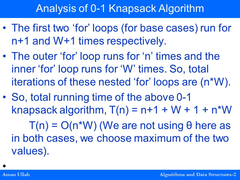 Analysis of 0-1 Knapsack Algorithm Aman Ullah Algorithms and Data Structures-2 The first two 'for' loops (for base cases) run for n+1 and W+1 times respectively.